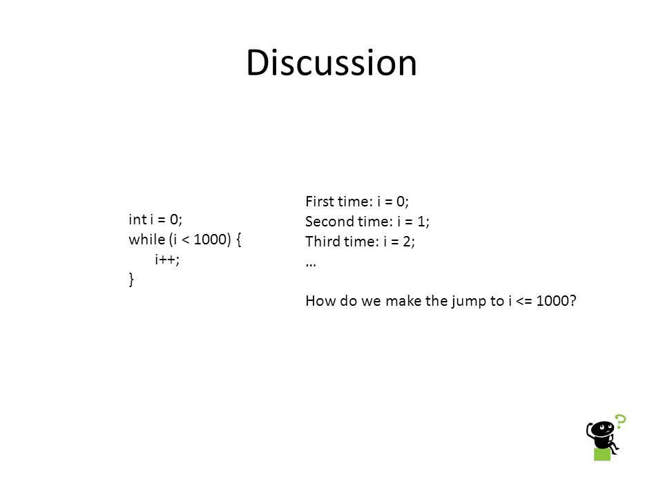 Discussion int i = 0; while (i < 1000) { i++; } First time: i = 0; Second time: i = 1; Third time: i = 2; … How do we make the jump to i <= 1000?