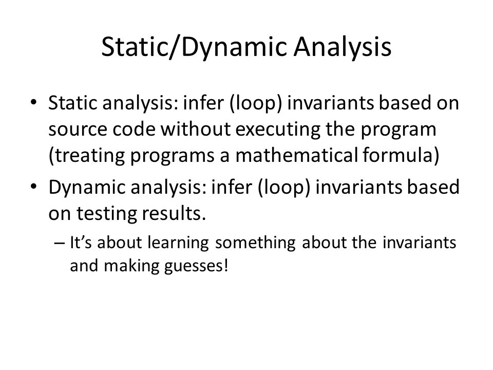 Static/Dynamic Analysis Static analysis: infer (loop) invariants based on source code without executing the program (treating programs a mathematical