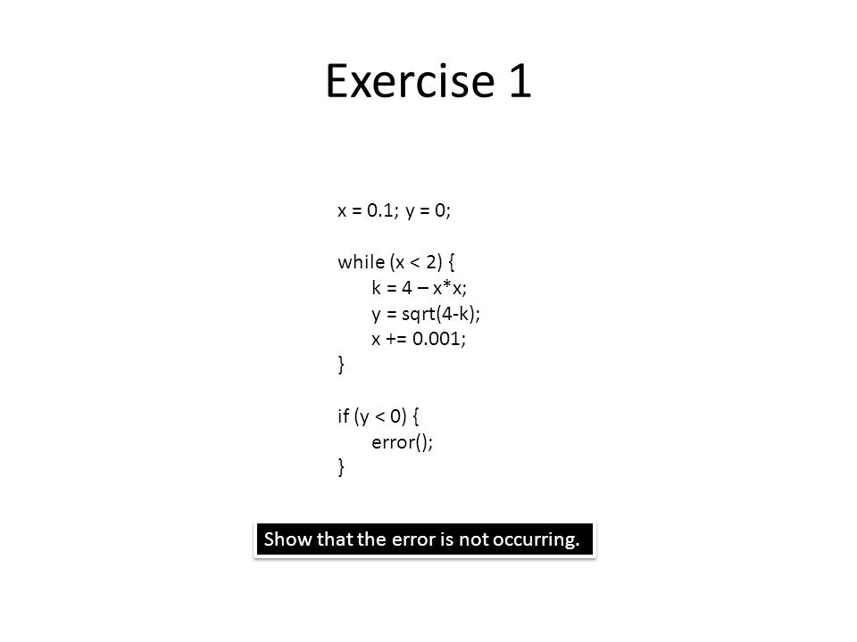 Exercise 1 x = 0.1; y = 0; while (x < 2) { k = 4 – x*x; y = sqrt(4-k); x += 0.001; } if (y < 0) { error(); } Show that the error is not occurring.