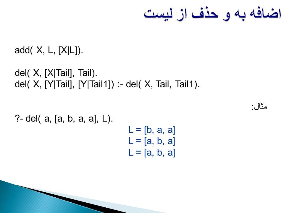 add( X, L, [X|L]). del( X, [X|Tail], Tail). del( X, [Y|Tail], [Y|Tail1]) :- del( X, Tail, Tail1). مثال: ?- del( a, [a, b, a, a], L). L = [b, a, a] L =