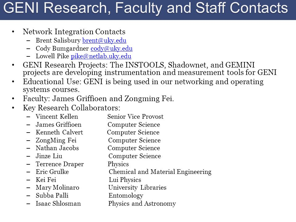 Network Integration Contacts – Brent Salisbury brent@uky.edubrent@uky.edu – Cody Bumgardner cody@uky.educody@uky.edu – Lowell Pike pike@netlab.uky.edupike@netlab.uky.edu GENI Research Projects: The INSTOOLS, Shadownet, and GEMINI projects are developing instrumentation and measurement tools for GENI Educational Use: GENI is being used in our networking and operating systems courses.