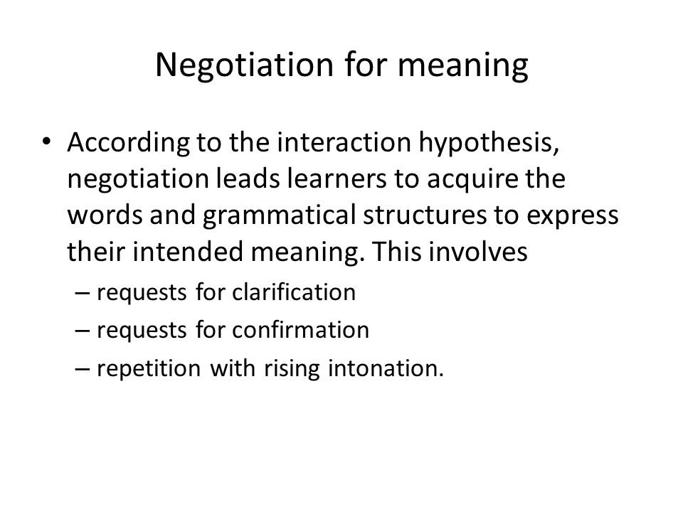 Negotiation for meaning According to the interaction hypothesis, negotiation leads learners to acquire the words and grammatical structures to express