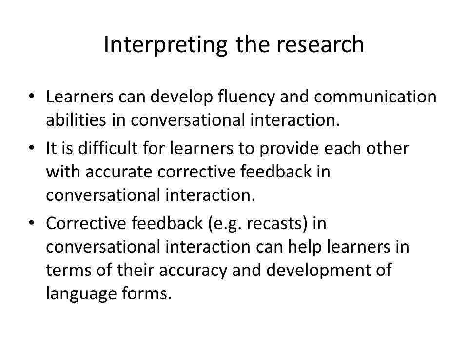 Interpreting the research Learners can develop fluency and communication abilities in conversational interaction. It is difficult for learners to prov