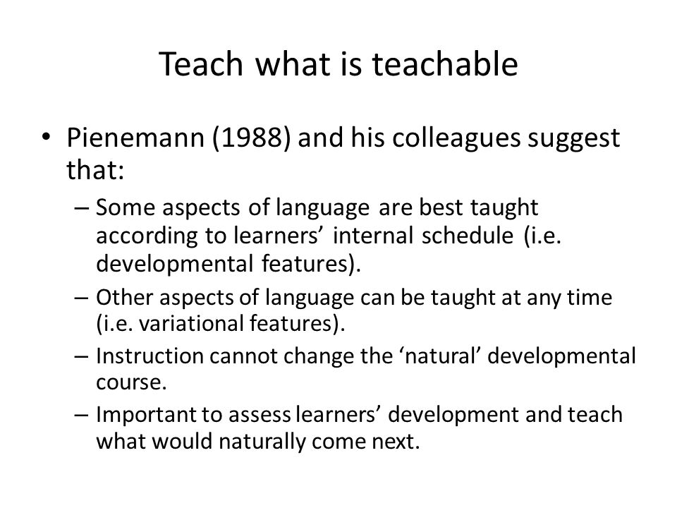 Teach what is teachable Pienemann (1988) and his colleagues suggest that: – Some aspects of language are best taught according to learners' internal s