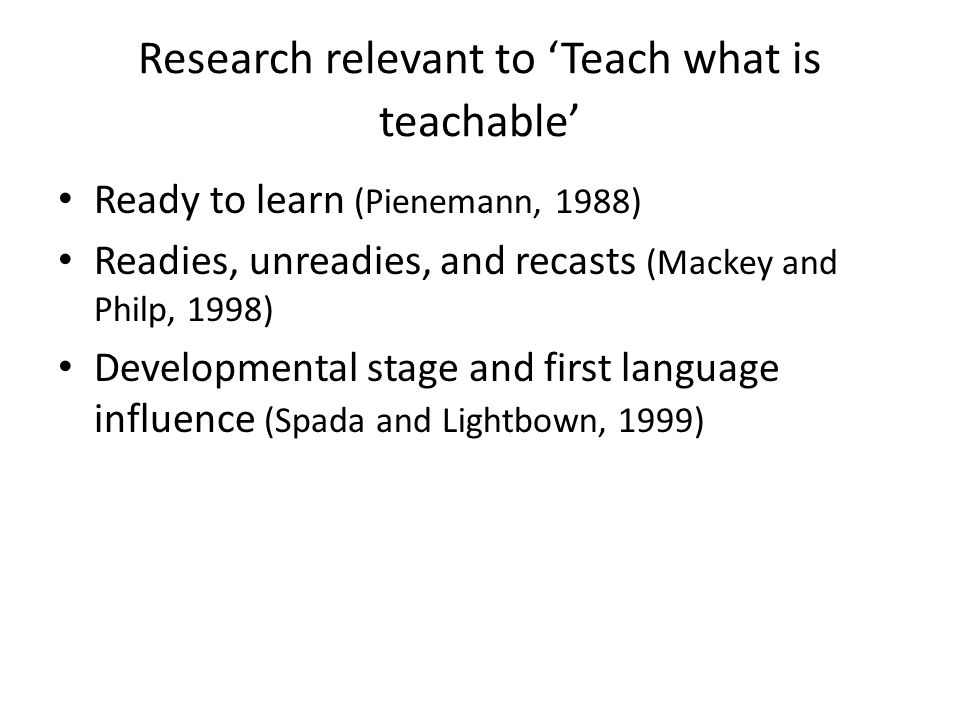 Research relevant to 'Teach what is teachable' Ready to learn (Pienemann, 1988) Readies, unreadies, and recasts (Mackey and Philp, 1998) Developmental