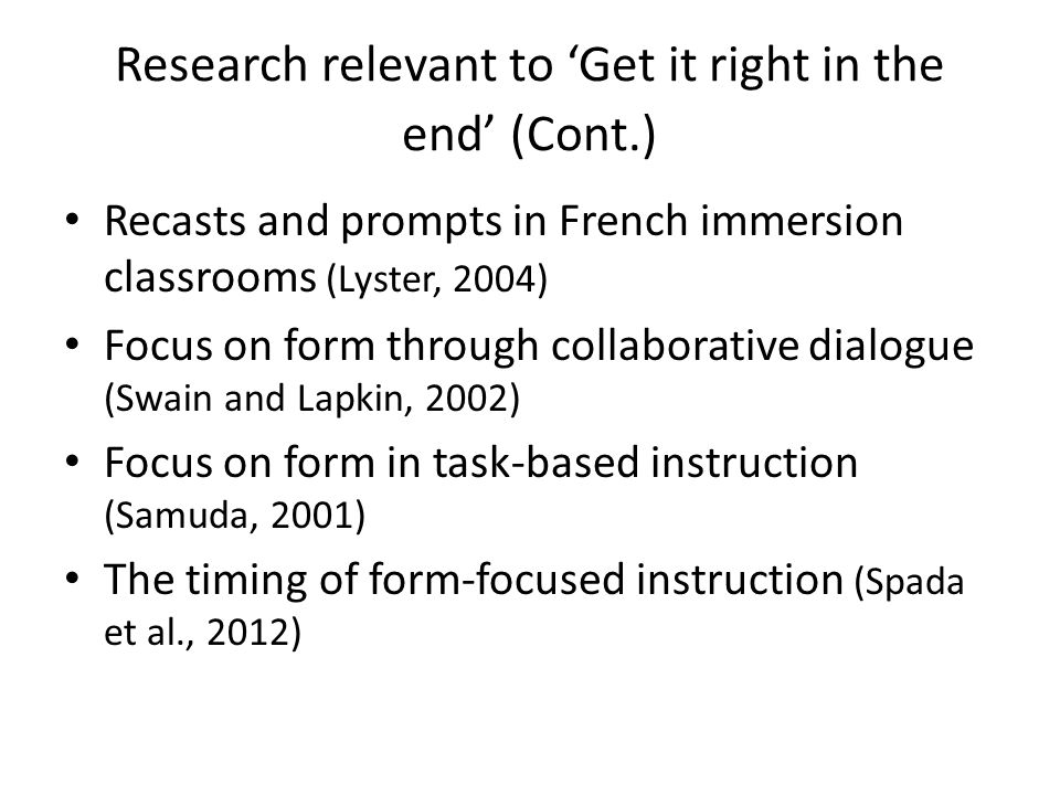 Research relevant to 'Get it right in the end' (Cont.) Recasts and prompts in French immersion classrooms (Lyster, 2004) Focus on form through collabo