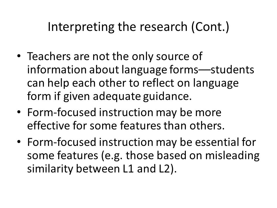 Interpreting the research (Cont.) Teachers are not the only source of information about language forms––students can help each other to reflect on lan