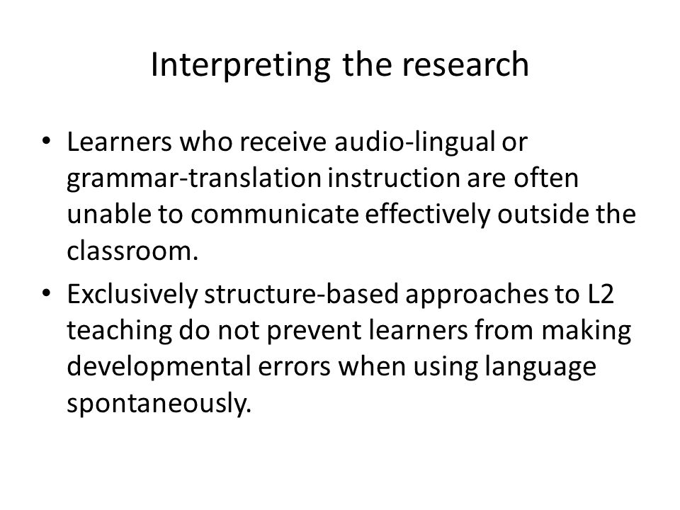 Interpreting the research Advantages of content-based language teaching – Increases amount of exposure to L2 – Creates a genuine need to communicate – Cognitively challenging Challenges of content-based language teaching – Children need many years to acquire language for cognitively challenging academic material – In content-based language teaching both language and content must be attended to.