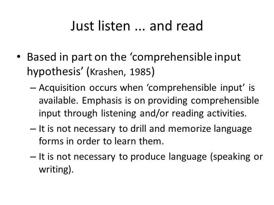 Just listen... and read Based in part on the 'comprehensible input hypothesis' ( Krashen, 1985 ) – Acquisition occurs when 'comprehensible input' is a