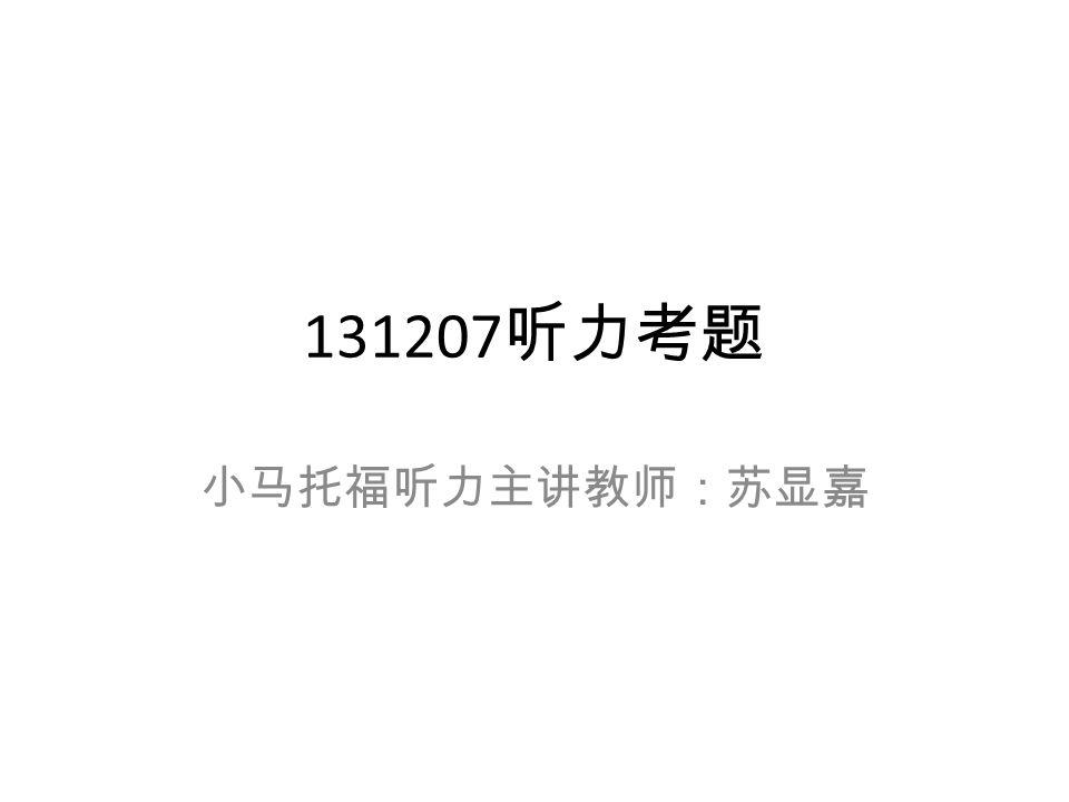 131207 听力考题 小马托福听力主讲教师:苏显嘉