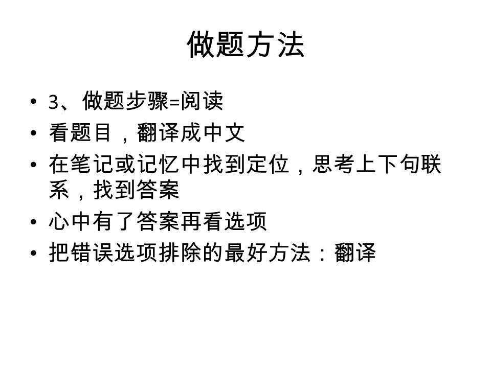 做题方法 3 、做题步骤 = 阅读 看题目,翻译成中文 在笔记或记忆中找到定位,思考上下句联 系,找到答案 心中有了答案再看选项 把错误选项排除的最好方法:翻译