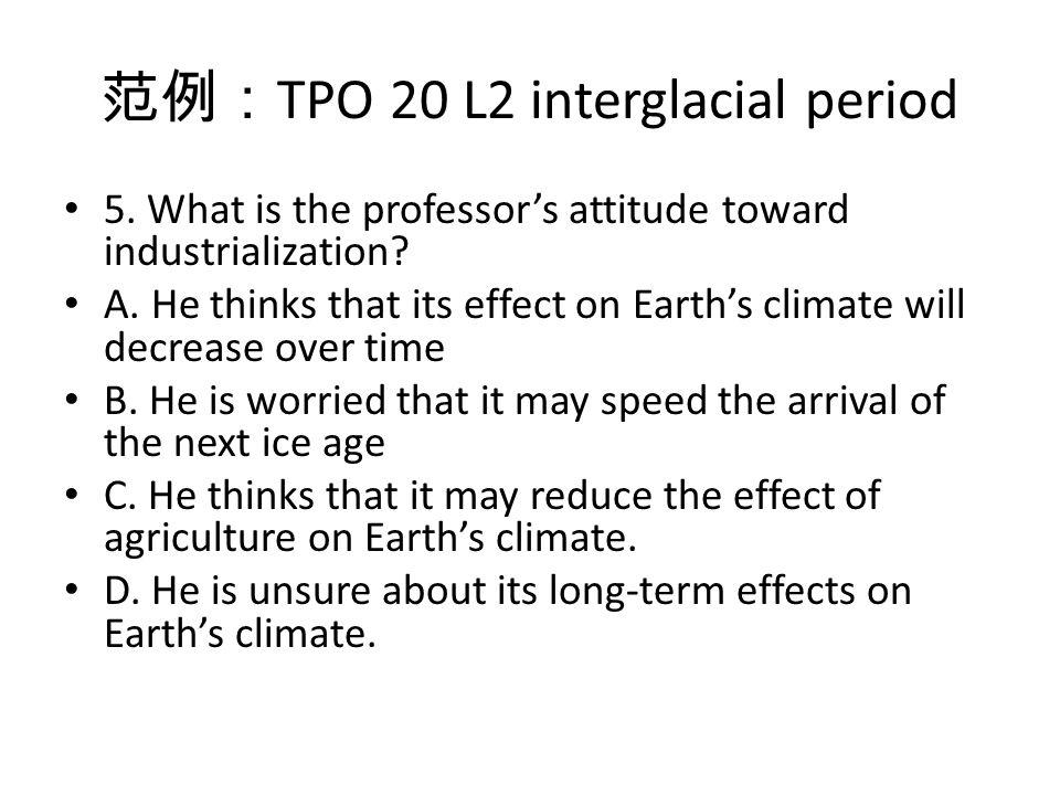 范例: TPO 20 L2 interglacial period 5. What is the professor's attitude toward industrialization.