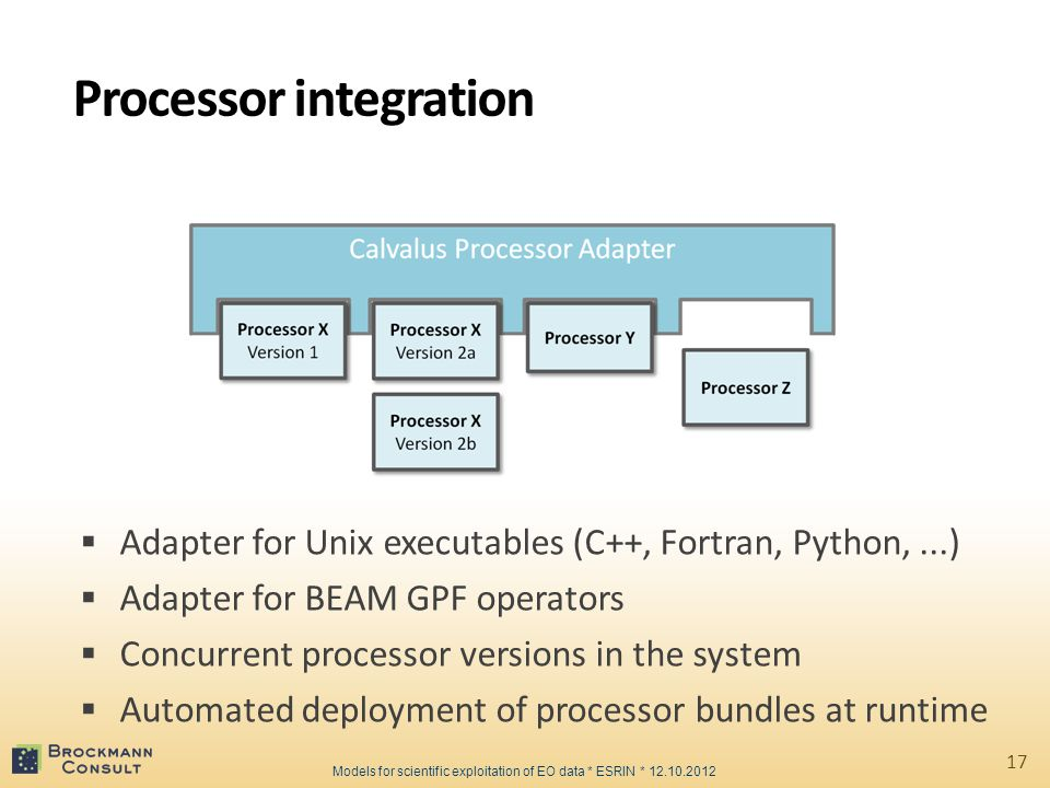 Processor integration  Adapter for Unix executables (C++, Fortran, Python,...)  Adapter for BEAM GPF operators  Concurrent processor versions in the system  Automated deployment of processor bundles at runtime 17 Models for scientific exploitation of EO data * ESRIN * 12.10.2012