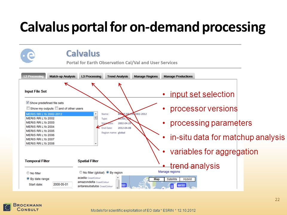 Calvalus portal for on-demand processing 22 input set selection processor versions processing parameters in-situ data for matchup analysis variables for aggregation trend analysis Models for scientific exploitation of EO data * ESRIN * 12.10.2012