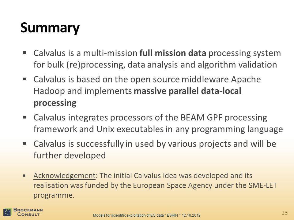 Summary  Calvalus is a multi-mission full mission data processing system for bulk (re)processing, data analysis and algorithm validation  Calvalus is based on the open source middleware Apache Hadoop and implements massive parallel data-local processing  Calvalus integrates processors of the BEAM GPF processing framework and Unix executables in any programming language  Calvalus is successfully in used by various projects and will be further developed  Acknowledgement: The initial Calvalus idea was developed and its realisation was funded by the European Space Agency under the SME-LET programme.
