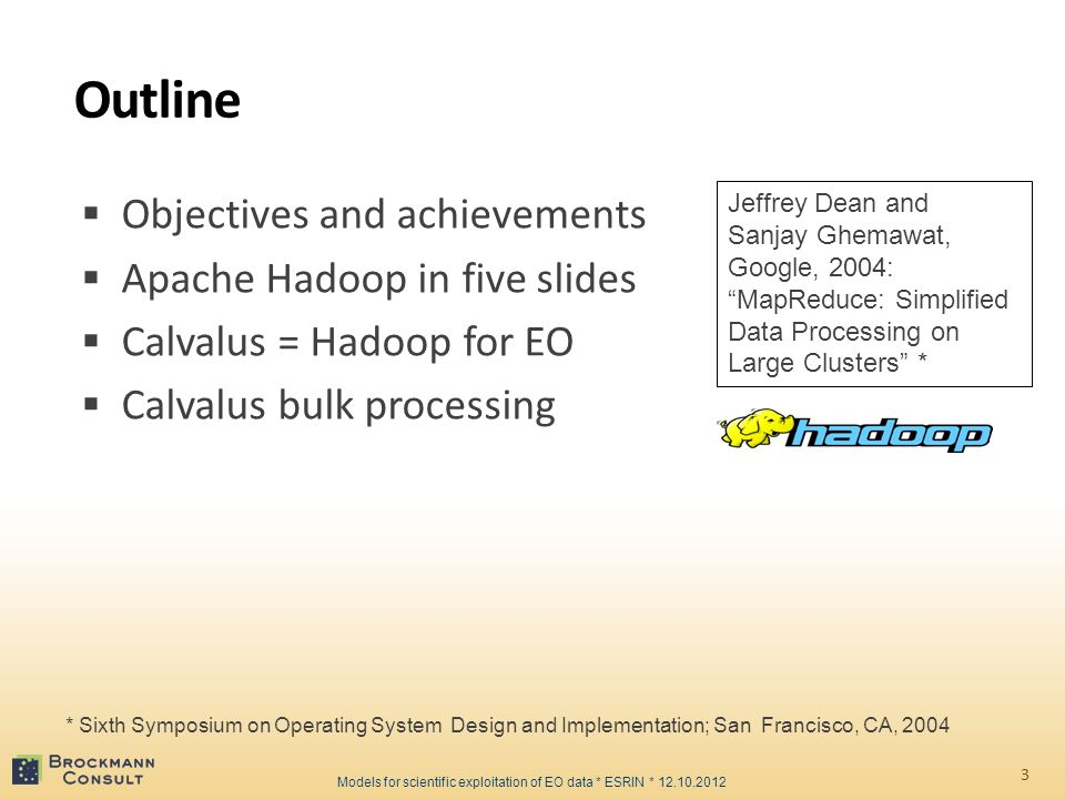 Outline  Objectives and achievements  Apache Hadoop in five slides  Calvalus = Hadoop for EO  Calvalus bulk processing 3 * Sixth Symposium on Operating System Design and Implementation; San Francisco, CA, 2004 Models for scientific exploitation of EO data * ESRIN * 12.10.2012 Jeffrey Dean and Sanjay Ghemawat, Google, 2004: MapReduce: Simplified Data Processing on Large Clusters *