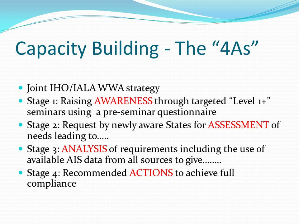 Capacity Building - The 4As Joint IHO/IALA WWA strategy Stage 1: Raising AWARENESS through targeted Level 1+ seminars using a pre-seminar questionnaire Stage 2: Request by newly aware States for ASSESSMENT of needs leading to…..
