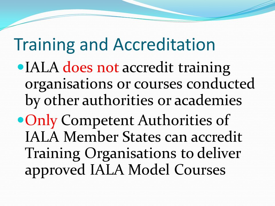 Training and Accreditation IALA does not accredit training organisations or courses conducted by other authorities or academies Only Competent Authorities of IALA Member States can accredit Training Organisations to deliver approved IALA Model Courses