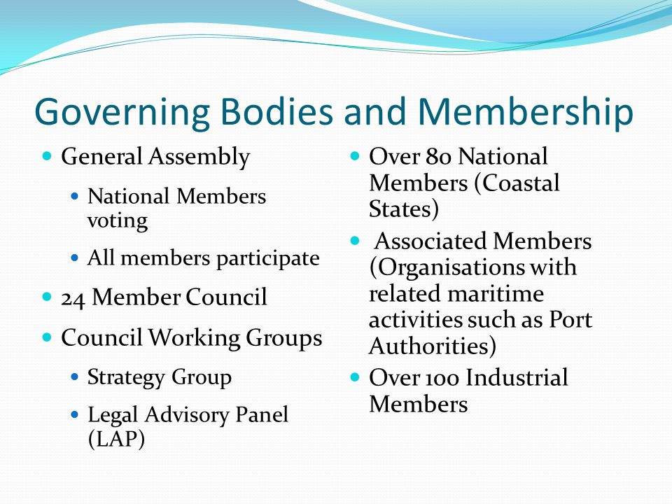Governing Bodies and Membership General Assembly National Members voting All members participate 24 Member Council Council Working Groups Strategy Group Legal Advisory Panel (LAP) Over 80 National Members (Coastal States) Associated Members (Organisations with related maritime activities such as Port Authorities) Over 100 Industrial Members