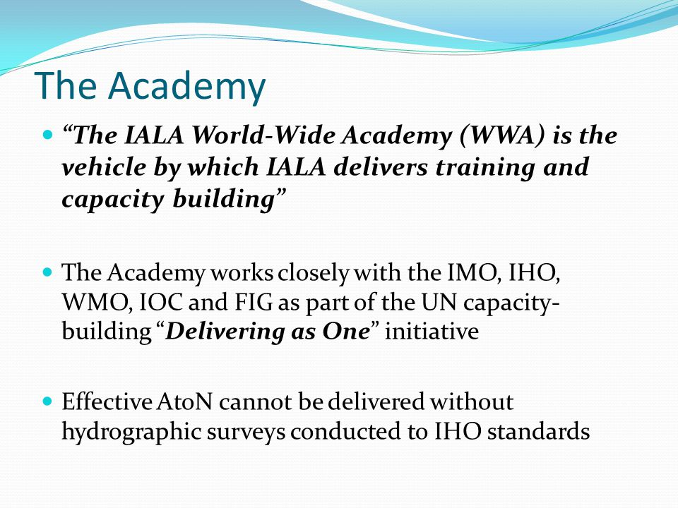 IALA aims to improve safe navigation IALA Committees generate Recommendations and Guidelines The World-Wide Academy delivers training through model courses and seminars Competent Authorities requested to accredit Training Courses Joint Capacity Building Strategy with the IHO