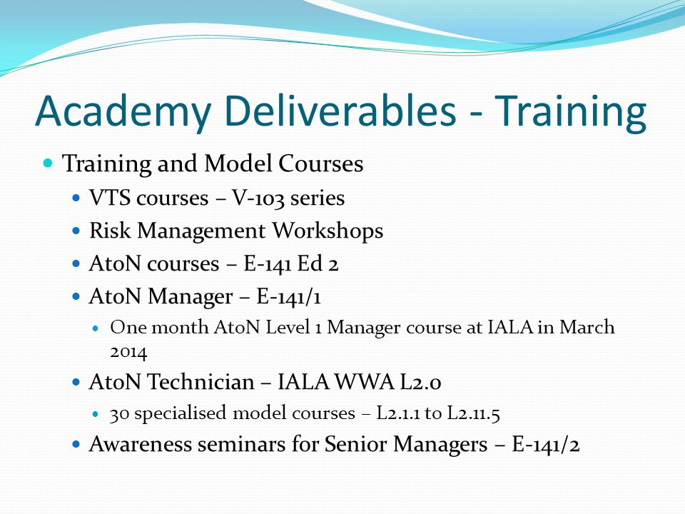 Academy Deliverables - Training Training and Model Courses VTS courses – V-103 series Risk Management Workshops AtoN courses – E-141 Ed 2 AtoN Manager – E-141/1 One month AtoN Level 1 Manager course at IALA in March 2014 AtoN Technician – IALA WWA L2.0 30 specialised model courses – L2.1.1 to L2.11.5 Awareness seminars for Senior Managers – E-141/2