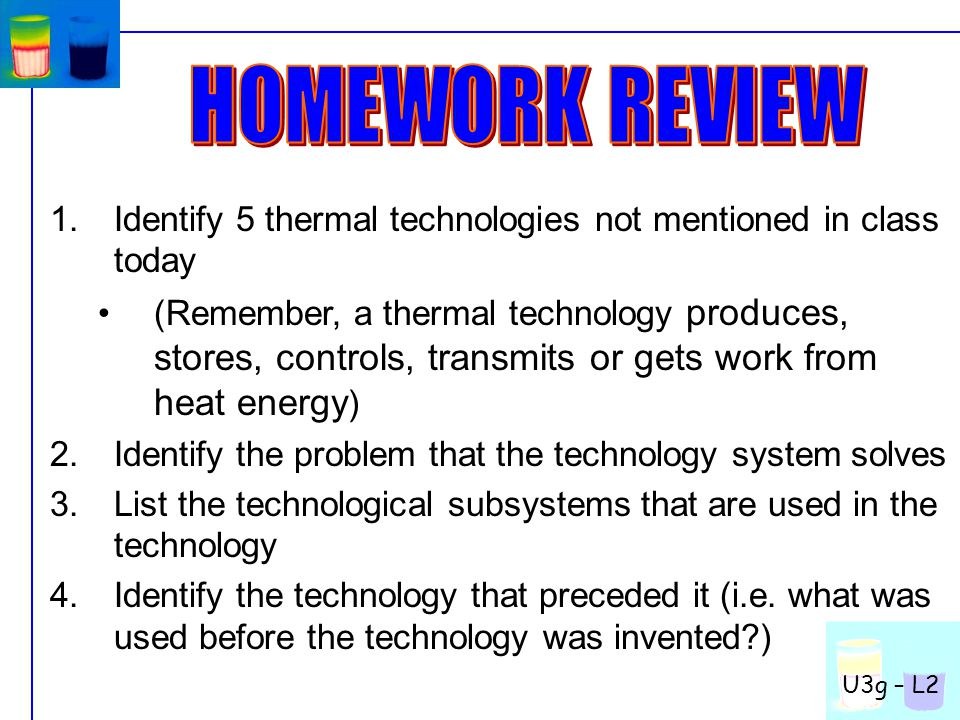1.Identify 5 thermal technologies not mentioned in class today (Remember, a thermal technology produces, stores, controls, transmits or gets work from heat energy ) 2.Identify the problem that the technology system solves 3.List the technological subsystems that are used in the technology 4.Identify the technology that preceded it (i.e.