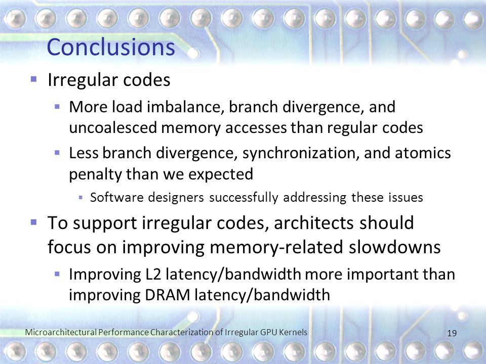 Conclusions  Irregular codes  More load imbalance, branch divergence, and uncoalesced memory accesses than regular codes  Less branch divergence, synchronization, and atomics penalty than we expected  Software designers successfully addressing these issues  To support irregular codes, architects should focus on improving memory-related slowdowns  Improving L2 latency/bandwidth more important than improving DRAM latency/bandwidth Microarchitectural Performance Characterization of Irregular GPU Kernels 19