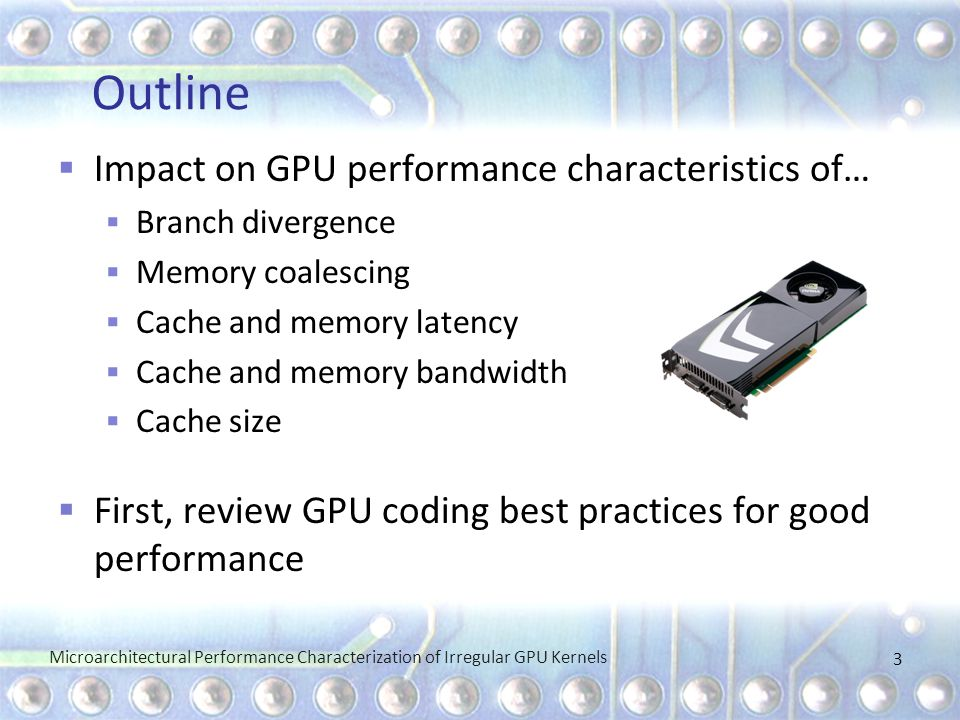 Outline  Impact on GPU performance characteristics of…  Branch divergence  Memory coalescing  Cache and memory latency  Cache and memory bandwidth  Cache size  First, review GPU coding best practices for good performance Microarchitectural Performance Characterization of Irregular GPU Kernels 3