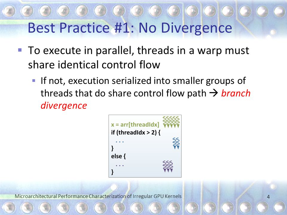 Best Practice #1: No Divergence Microarchitectural Performance Characterization of Irregular GPU Kernels 4  To execute in parallel, threads in a warp must share identical control flow  If not, execution serialized into smaller groups of threads that do share control flow path  branch divergence