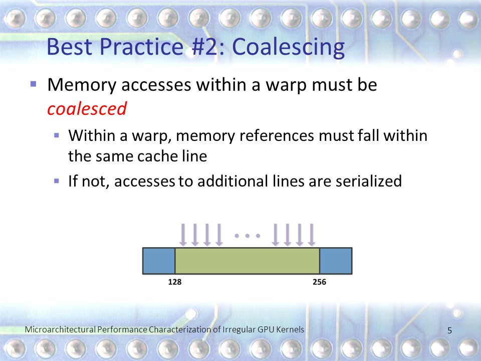 Best Practice #2: Coalescing Microarchitectural Performance Characterization of Irregular GPU Kernels 5  Memory accesses within a warp must be coalesced  Within a warp, memory references must fall within the same cache line  If not, accesses to additional lines are serialized