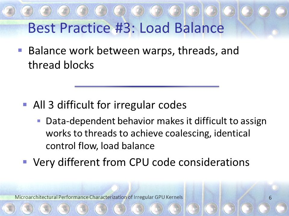 Best Practice #3: Load Balance Microarchitectural Performance Characterization of Irregular GPU Kernels 6  Balance work between warps, threads, and thread blocks  All 3 difficult for irregular codes  Data-dependent behavior makes it difficult to assign works to threads to achieve coalescing, identical control flow, load balance  Very different from CPU code considerations