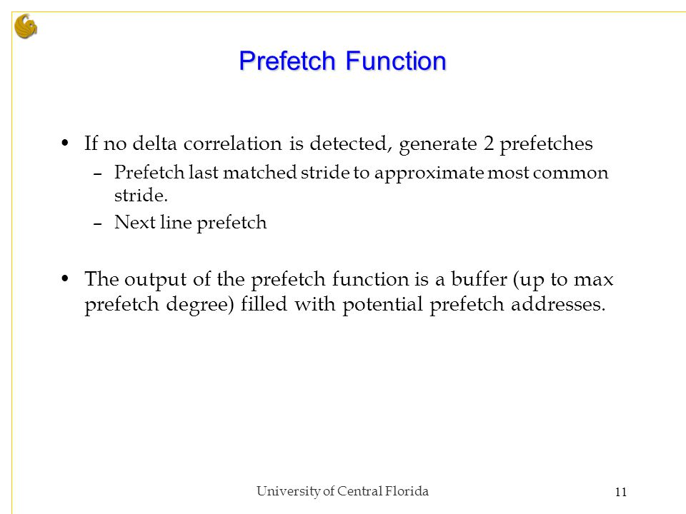 Prefetch Function If no delta correlation is detected, generate 2 prefetches –Prefetch last matched stride to approximate most common stride.