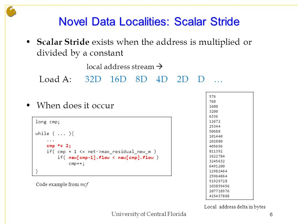 Novel Data Localities: Scalar Stride Scalar Stride exists when the address is multiplied or divided by a constant local address stream  Load A:32D 16D 8D 4D 2D D … When does it occur University of Central Florida6 long cmp; while (...