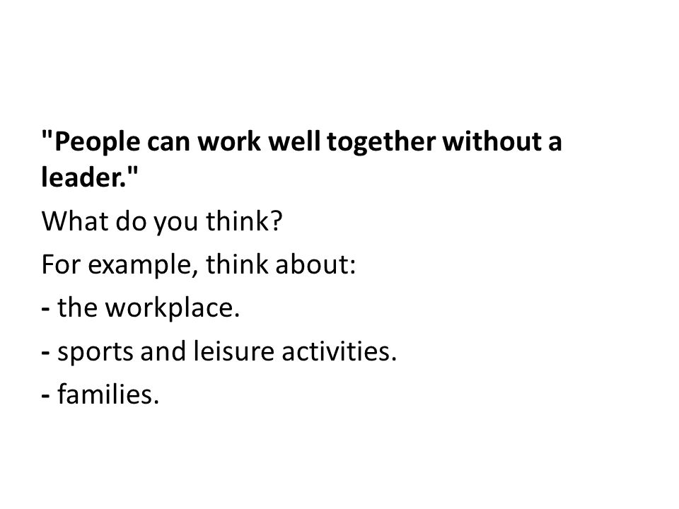 People can work well together without a leader. What do you think.