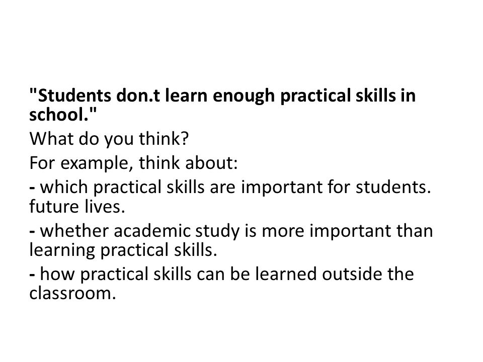 Students don.t learn enough practical skills in school. What do you think.
