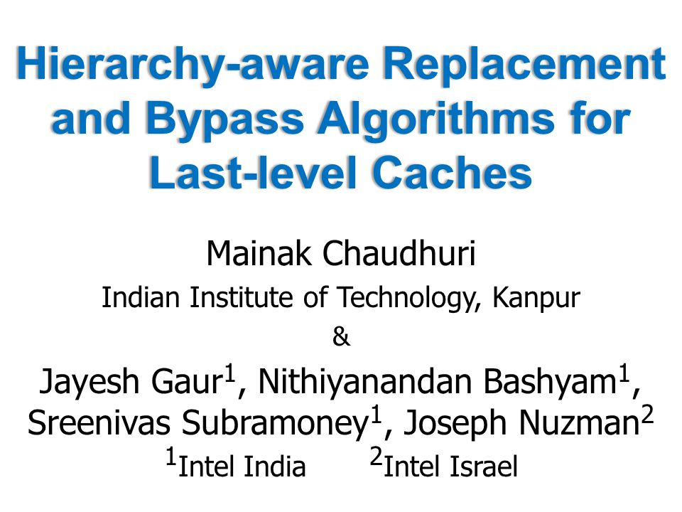 Hierarchy-aware Replacement and Bypass Algorithms for Last-level Caches Mainak Chaudhuri Indian Institute of Technology, Kanpur & Jayesh Gaur 1, Nithiyanandan Bashyam 1, Sreenivas Subramoney 1, Joseph Nuzman 2 1 Intel India 2 Intel Israel