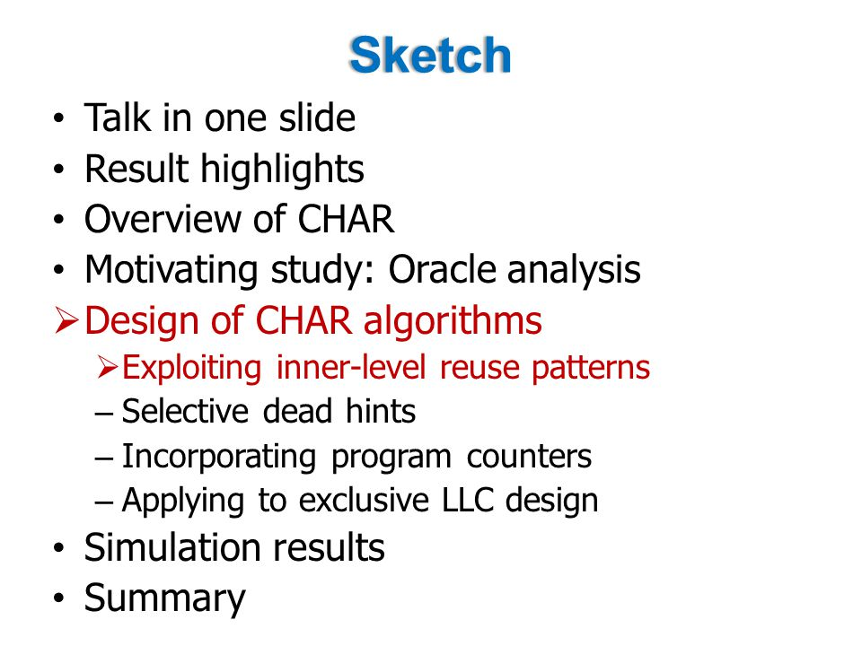 Sketch Talk in one slide Result highlights Overview of CHAR Motivating study: Oracle analysis  Design of CHAR algorithms  Exploiting inner-level reuse patterns – Selective dead hints – Incorporating program counters – Applying to exclusive LLC design Simulation results Summary