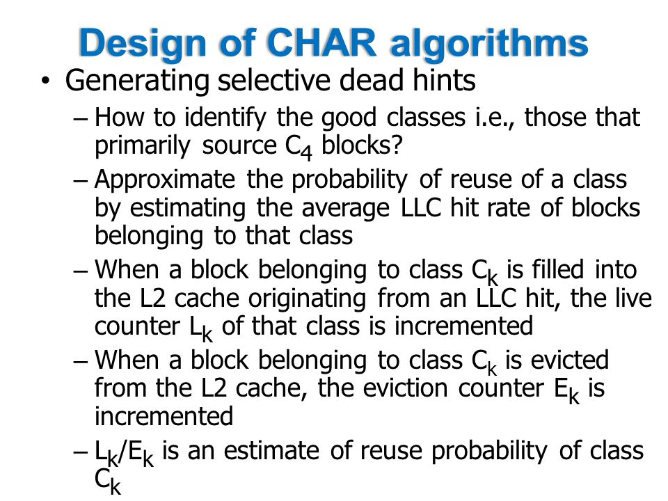 Design of CHAR algorithmsDesign of CHAR algorithms Generating selective dead hints – How to identify the good classes i.e., those that primarily source C 4 blocks.