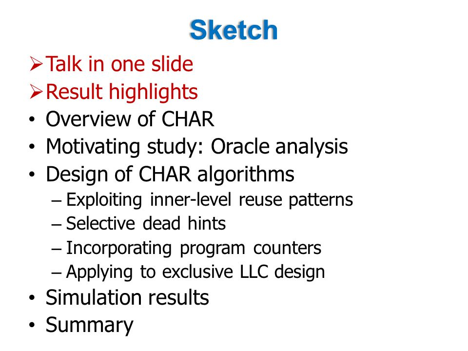 Sketch  Talk in one slide  Result highlights Overview of CHAR Motivating study: Oracle analysis Design of CHAR algorithms – Exploiting inner-level reuse patterns – Selective dead hints – Incorporating program counters – Applying to exclusive LLC design Simulation results Summary