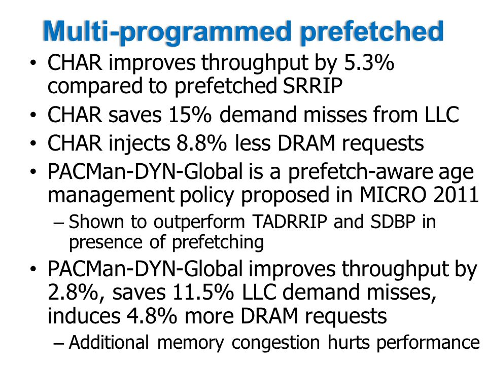 Multi-programmed prefetchedMulti-programmed prefetched CHAR improves throughput by 5.3% compared to prefetched SRRIP CHAR saves 15% demand misses from LLC CHAR injects 8.8% less DRAM requests PACMan-DYN-Global is a prefetch-aware age management policy proposed in MICRO 2011 – Shown to outperform TADRRIP and SDBP in presence of prefetching PACMan-DYN-Global improves throughput by 2.8%, saves 11.5% LLC demand misses, induces 4.8% more DRAM requests – Additional memory congestion hurts performance