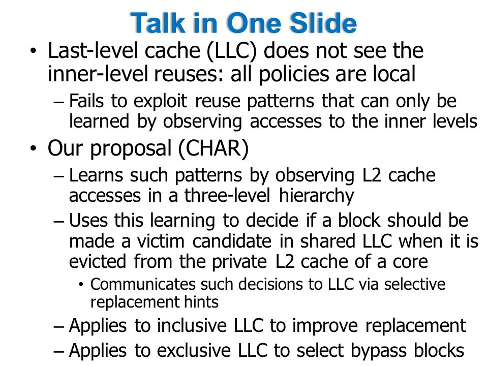 Talk in One SlideTalk in One Slide Last-level cache (LLC) does not see the inner-level reuses: all policies are local – Fails to exploit reuse patterns that can only be learned by observing accesses to the inner levels Our proposal (CHAR) – Learns such patterns by observing L2 cache accesses in a three-level hierarchy – Uses this learning to decide if a block should be made a victim candidate in shared LLC when it is evicted from the private L2 cache of a core Communicates such decisions to LLC via selective replacement hints – Applies to inclusive LLC to improve replacement – Applies to exclusive LLC to select bypass blocks