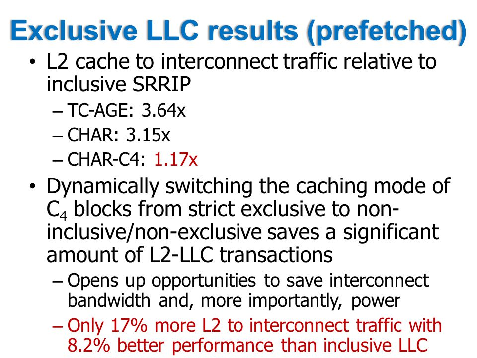 Exclusive LLC results (prefetched)Exclusive LLC results (prefetched) L2 cache to interconnect traffic relative to inclusive SRRIP – TC-AGE: 3.64x – CHAR: 3.15x – CHAR-C4: 1.17x Dynamically switching the caching mode of C 4 blocks from strict exclusive to non- inclusive/non-exclusive saves a significant amount of L2-LLC transactions – Opens up opportunities to save interconnect bandwidth and, more importantly, power – Only 17% more L2 to interconnect traffic with 8.2% better performance than inclusive LLC