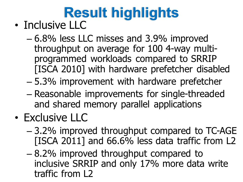 Result highlightsResult highlights Inclusive LLC – 6.8% less LLC misses and 3.9% improved throughput on average for way multi- programmed workloads compared to SRRIP [ISCA 2010] with hardware prefetcher disabled – 5.3% improvement with hardware prefetcher – Reasonable improvements for single-threaded and shared memory parallel applications Exclusive LLC – 3.2% improved throughput compared to TC-AGE [ISCA 2011] and 66.6% less data traffic from L2 – 8.2% improved throughput compared to inclusive SRRIP and only 17% more data write traffic from L2