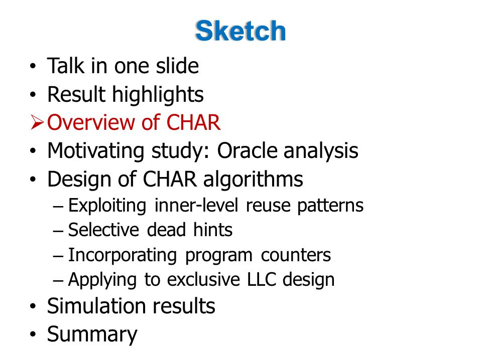 Sketch Talk in one slide Result highlights  Overview of CHAR Motivating study: Oracle analysis Design of CHAR algorithms – Exploiting inner-level reuse patterns – Selective dead hints – Incorporating program counters – Applying to exclusive LLC design Simulation results Summary