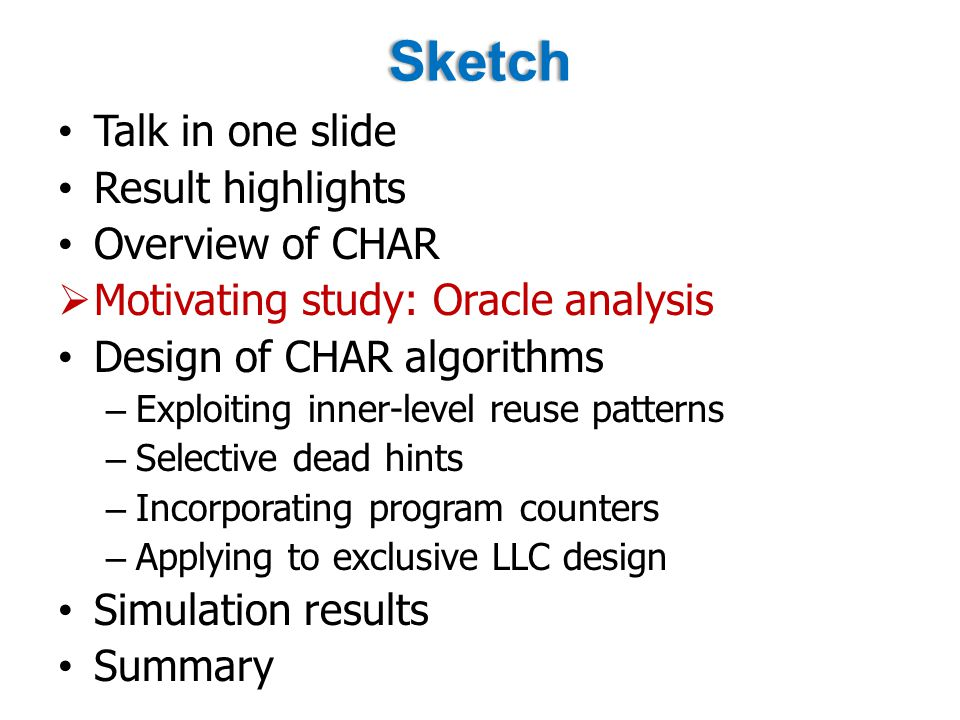 Sketch Talk in one slide Result highlights Overview of CHAR  Motivating study: Oracle analysis Design of CHAR algorithms – Exploiting inner-level reuse patterns – Selective dead hints – Incorporating program counters – Applying to exclusive LLC design Simulation results Summary