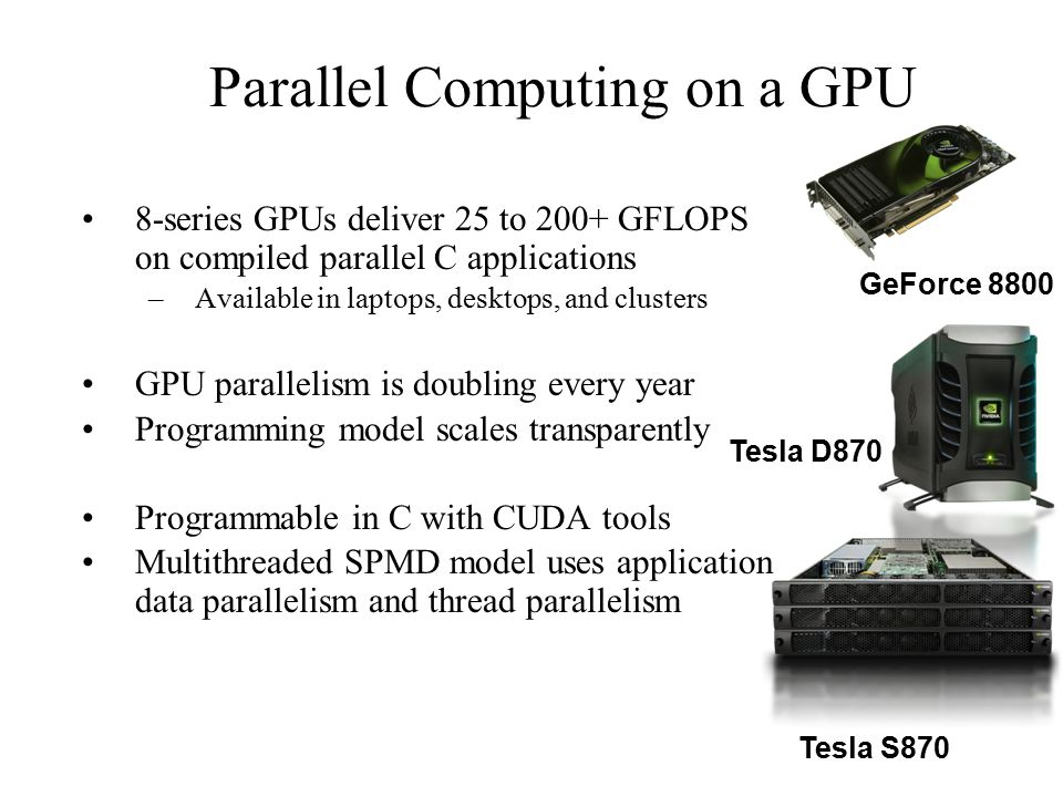 Parallel Computing on a GPU 8-series GPUs deliver 25 to 200+ GFLOPS on compiled parallel C applications –Available in laptops, desktops, and clusters GPU parallelism is doubling every year Programming model scales transparently Programmable in C with CUDA tools Multithreaded SPMD model uses application data parallelism and thread parallelism GeForce 8800 Tesla S870 Tesla D870
