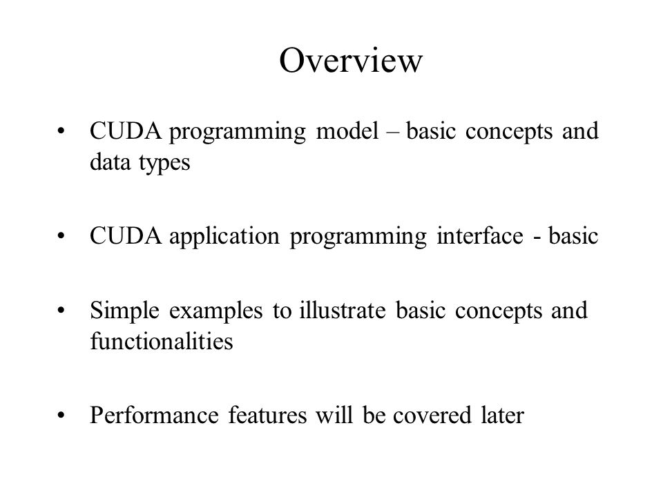 Overview CUDA programming model – basic concepts and data types CUDA application programming interface - basic Simple examples to illustrate basic concepts and functionalities Performance features will be covered later