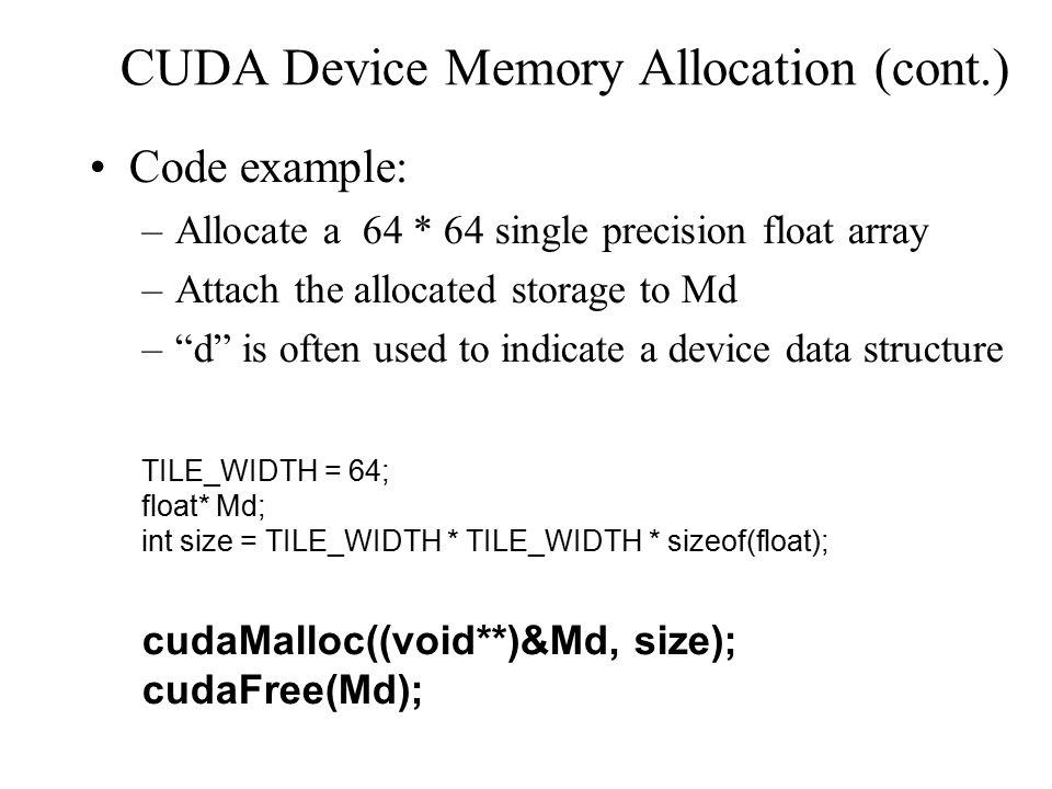 CUDA Device Memory Allocation (cont.)‏ Code example: –Allocate a 64 * 64 single precision float array –Attach the allocated storage to Md – d is often used to indicate a device data structure TILE_WIDTH = 64; float* Md; int size = TILE_WIDTH * TILE_WIDTH * sizeof(float); cudaMalloc((void**)&Md, size); cudaFree(Md);