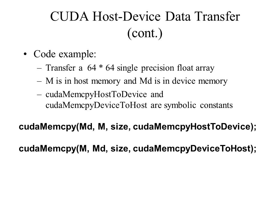 CUDA Host-Device Data Transfer (cont.) Code example: –Transfer a 64 * 64 single precision float array –M is in host memory and Md is in device memory –cudaMemcpyHostToDevice and cudaMemcpyDeviceToHost are symbolic constants cudaMemcpy(Md, M, size, cudaMemcpyHostToDevice); cudaMemcpy(M, Md, size, cudaMemcpyDeviceToHost);