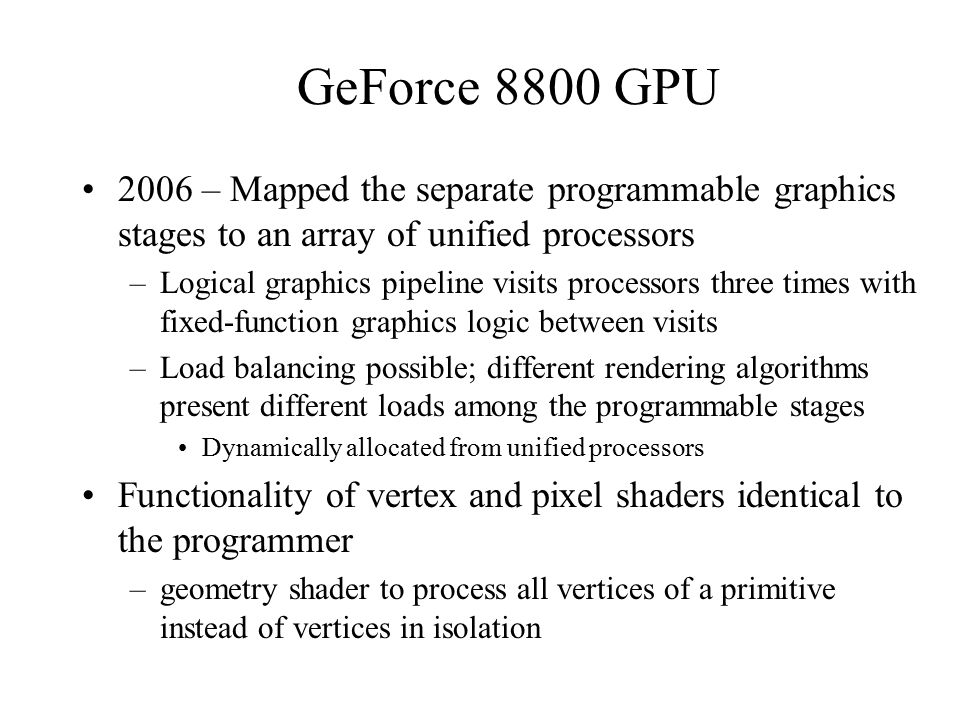 GeForce 8800 GPU 2006 – Mapped the separate programmable graphics stages to an array of unified processors –Logical graphics pipeline visits processors three times with fixed-function graphics logic between visits –Load balancing possible; different rendering algorithms present different loads among the programmable stages Dynamically allocated from unified processors Functionality of vertex and pixel shaders identical to the programmer –geometry shader to process all vertices of a primitive instead of vertices in isolation